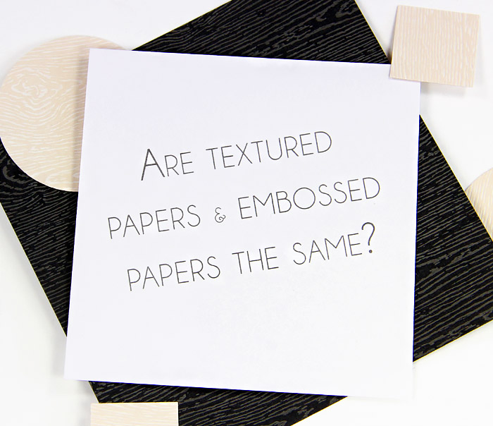 Textured paper questions - Are textured papers and embossed papers the same thing? Wood grain card stock shown here.